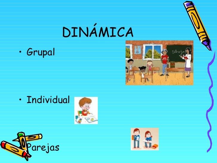 DINÁMICA <ul><li>Grupal </li></ul><ul><li>Individual </li></ul><ul><li>Parejas </li></ul>