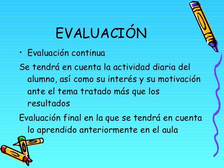 EVALUACIÓN <ul><li>Evaluación continua </li></ul><ul><li>Se tendrá en cuenta la actividad diaria del alumno, así como su i...