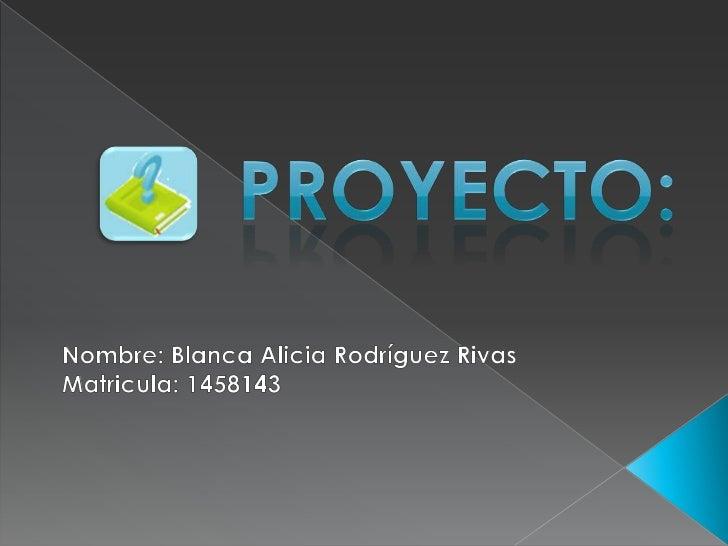 Proyecto:<br />Nombre: Blanca Alicia Rodríguez Rivas<br />Matricula: 1458143<br />