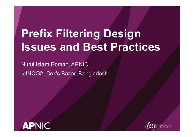 Prefix Filtering Design Issues and Best Practices Nurul Islam Roman, APNIC bdNOG2, Cox's Bazar, Bangladesh.