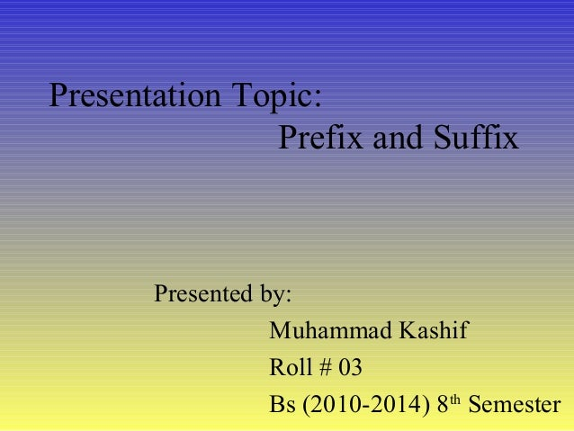 Presentation Topic: Prefix and Suffix Presented by: Muhammad Kashif Roll # 03 Bs (2010-2014) 8th Semester