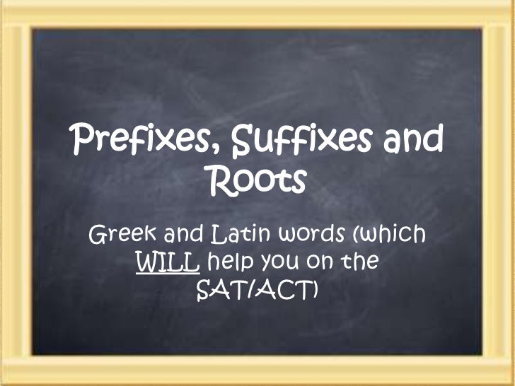 Prefixes, Suffixes and Roots<br />Greek and Latin words (which WILL help you on the SAT/ACT)<br />