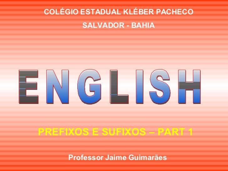 ENGLISH PREFIXOS E SUFIXOS – PART 1 COLÉGIO ESTADUAL KLÉBER PACHECO SALVADOR - BAHIA Professor Jaime Guimarães