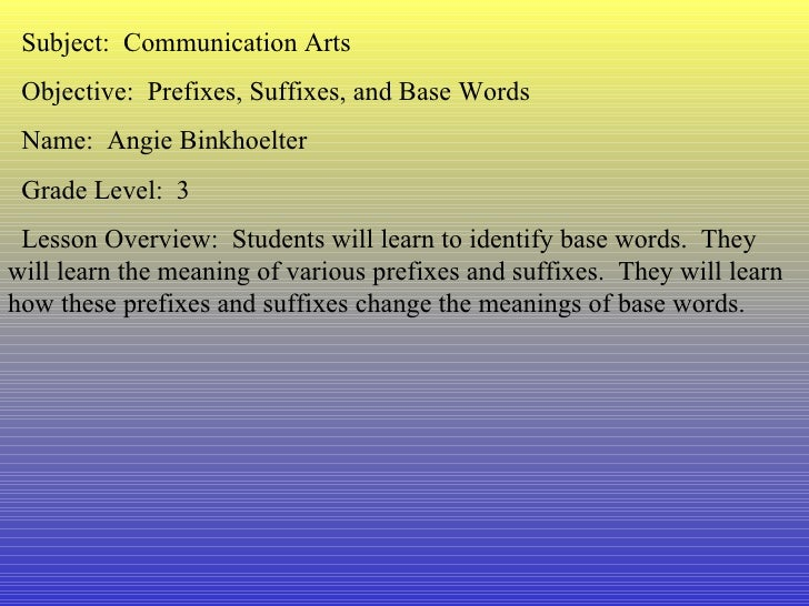 Subject:  Communication Arts Objective:  Prefixes, Suffixes, and Base Words Name:  Angie Binkhoelter Grade Level:  3 Lesso...