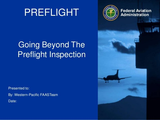 PREFLIGHTGoing Beyond ThePreflight InspectionFederal AviationAdministrationPresented to:By: Western-Pacific FAASTeamDate: