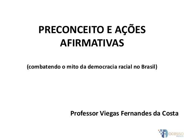 PRECONCEITO E AÇÕES AFIRMATIVAS (combatendo o mito da democracia racial no Brasil) Professor Viegas Fernandes da Costa
