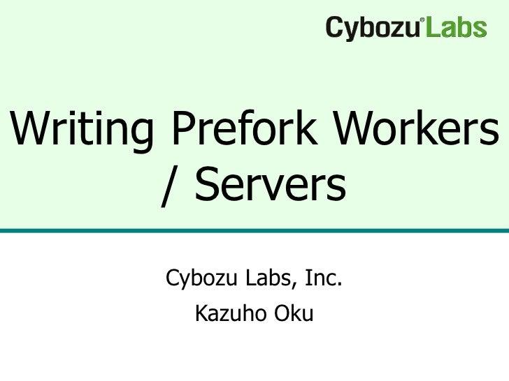 Writing Prefork Workers / Servers Cybozu Labs, Inc. Kazuho Oku