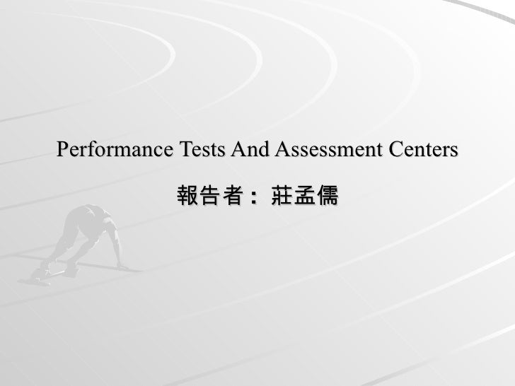 Performance Tests And Assessment Centers 報告者 :  莊孟儒