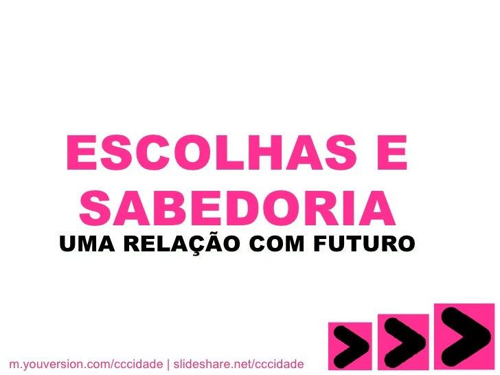 ESCOLHAS E          SABEDORIA         UMA RELAÇÃO COM FUTURO     m.youversion.com/cccidade | slideshare.net/cccidade