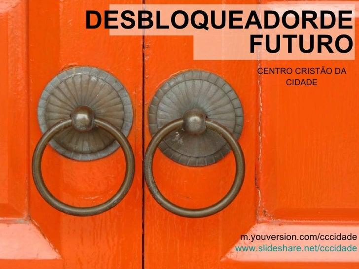 <ul><li>CENTRO CRISTÃO DA CIDADE </li></ul>m.youversion.com/cccidade www.slideshare.net/cccidade DESBLOQUEADORDE FUTURO