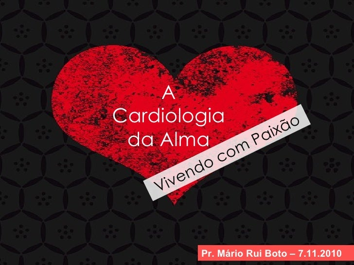 A Cardiologia da Alma Pr. Mário Rui Boto – 7.11.2010 Vivendo com Paixão