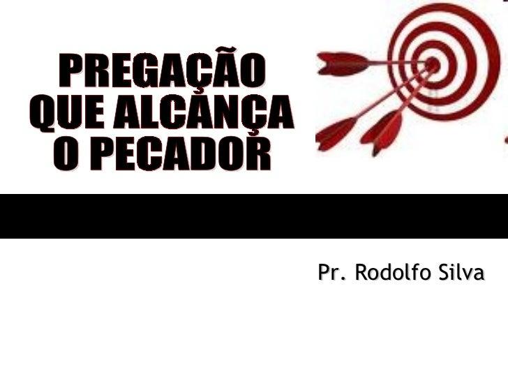 PREGAÇÃO QUE ALCANÇA O PECADOR Pr. Rodolfo Silva