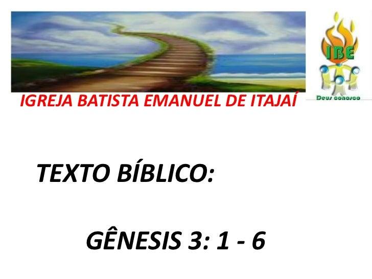 IGREJA BATISTA EMANUEL DE ITAJAÍ<br />  TEXTO BÍBLICO: <br />    GÊNESIS 3: 1 - 6<br />