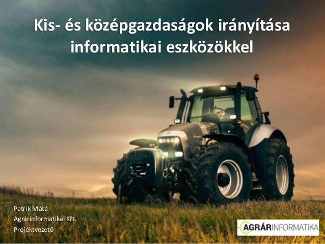 Kis- és középgazdaságok irányítása informatikai eszközökkel Petrik Máté Agrárinformatikai Kft. Projektvezető