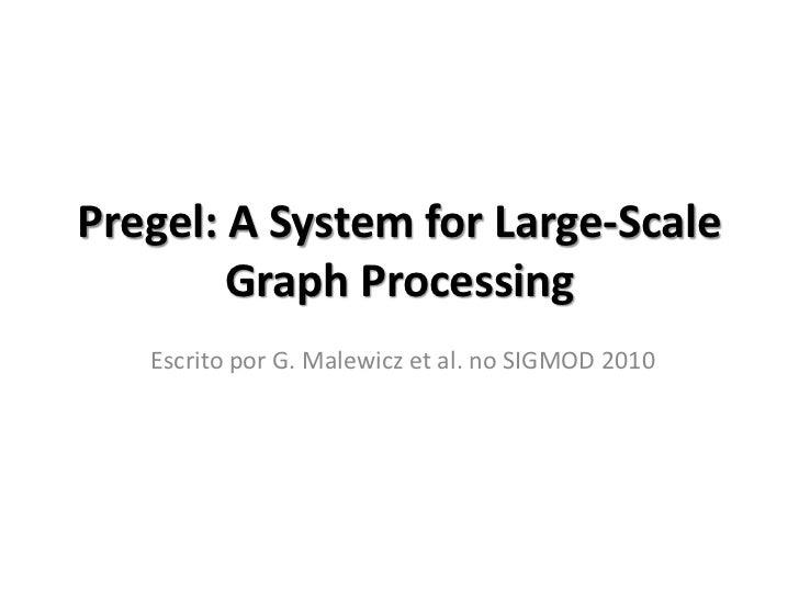Pregel: A System for Large-Scale        Graph Processing   Escrito por G. Malewicz et al. no SIGMOD 2010