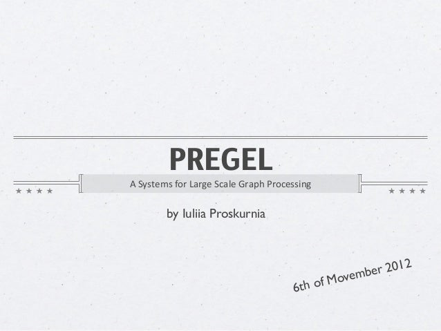 PREGELA	  Systems	  for	  Large	  Scale	  Graph	  Processing            by Iuliia Proskurnia                              ...