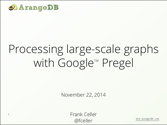 Processing large-scale graphs  ,  with GoogleTM Pregel  November 22, 2014  Frank Celler  @fceller  www.arangodb.com