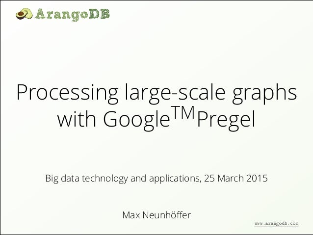 Processing large-scale graphs with GoogleTMPregel Max Neunhöffer Big data technology and applications, 25 March 2015 www.ar...