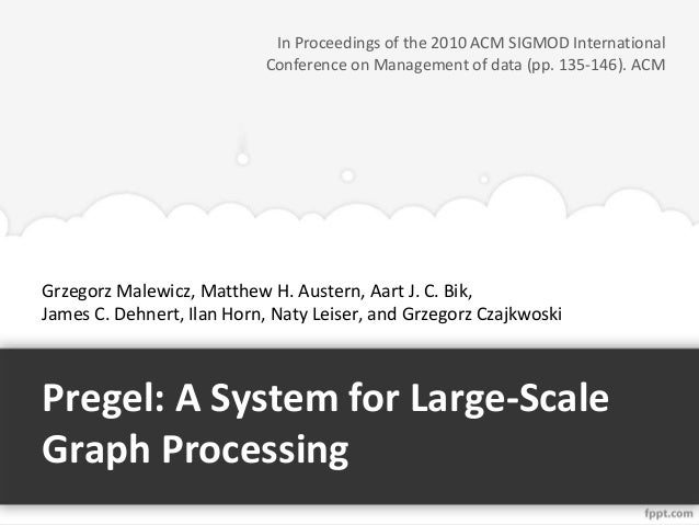In Proceedings of the 2010 ACM SIGMOD International Conference on Management of data (pp. 135-146). ACM  Grzegorz Malewicz...