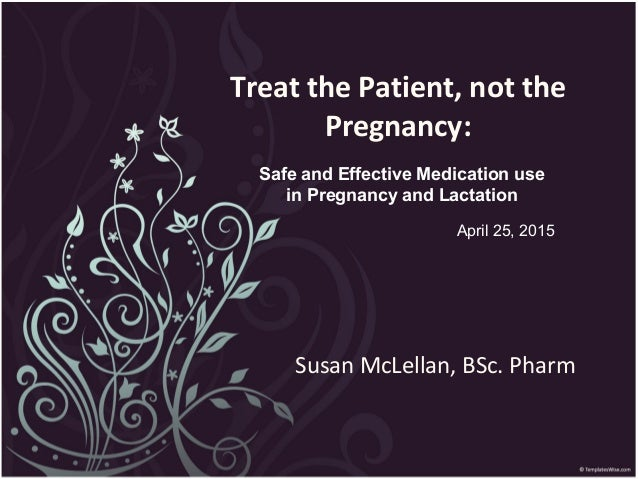 Treat the Patient, not the Pregnancy: Susan McLellan, BSc. Pharm Safe and Effective Medication use in Pregnancy and Lactat...