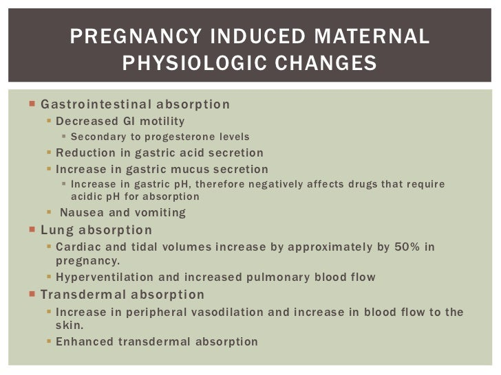 PREGNANCY INDUCED MATERNAL         PHYSIOLOGIC CHANGES Gastrointestinal absorption   Decreased GI motility     Secondar...