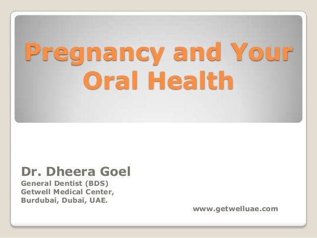 Pregnancy and Your    Oral HealthDr. Dheera GoelGeneral Dentist (BDS)Getwell Medical Center,Burdubai, Dubai, UAE.         ...