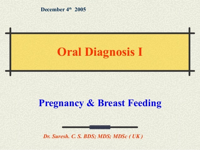 Pregnancy & Breast Feeding December 4th 2005 Dr. Suresh. C. S. BDS; MDS; MDSc ( UK ) Oral Diagnosis I