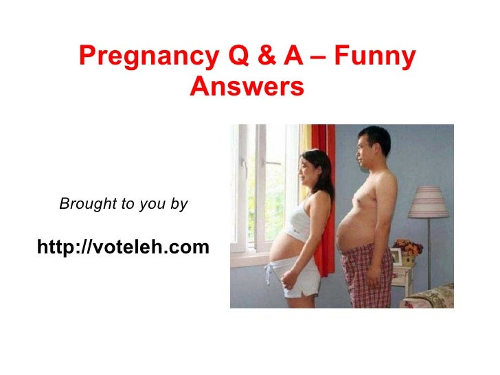 Pregnancy Q & A – Funny            Answers      Brought to you by  http://voteleh.com