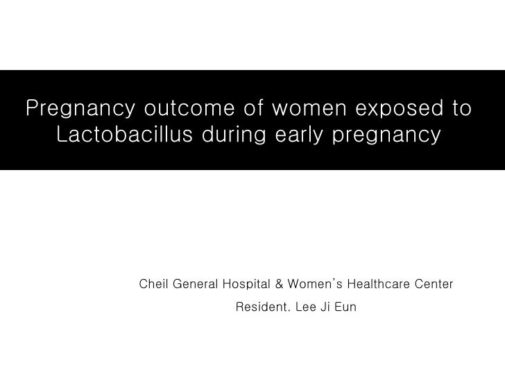 Pregnancy outcome of women exposed to  Lactobacillus during early pregnancy  Cheil General Hospital & Women's Healthcare C...