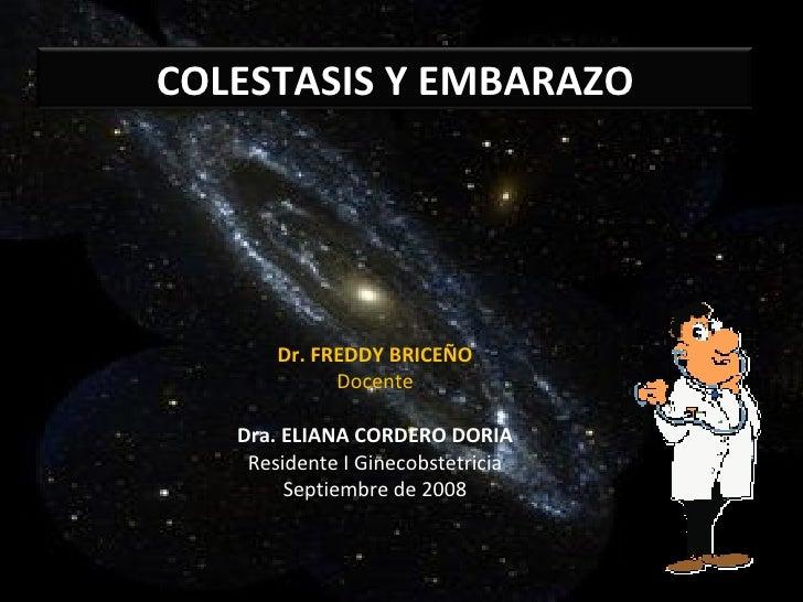 Dr. FREDDY BRICEÑO Docente Dra. ELIANA CORDERO DORIA Residente I Ginecobstetricia Septiembre de 2008 COLESTASIS Y EMBARAZO