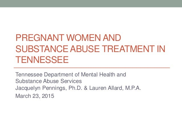 PREGNANT WOMEN AND SUBSTANCE ABUSE TREATMENT IN TENNESSEE Tennessee Department of Mental Health and Substance Abuse Servic...