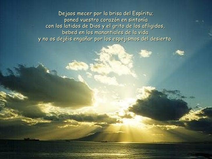 Dejaos mecer por la brisa del Espíritu; poned vuestro corazón en sintonía con los latidos de Dios y el grito de los afligi...