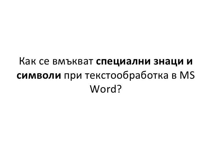 Как   се вмъкват  специални знаци и символи  при текстообработка в  MS Word ?