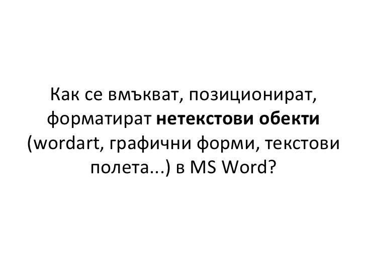 Как   се вмъкват, позиционират, форматират  нетекстови обекти  ( wordart,  графични форми, текстови полета...) в  MS Word ?
