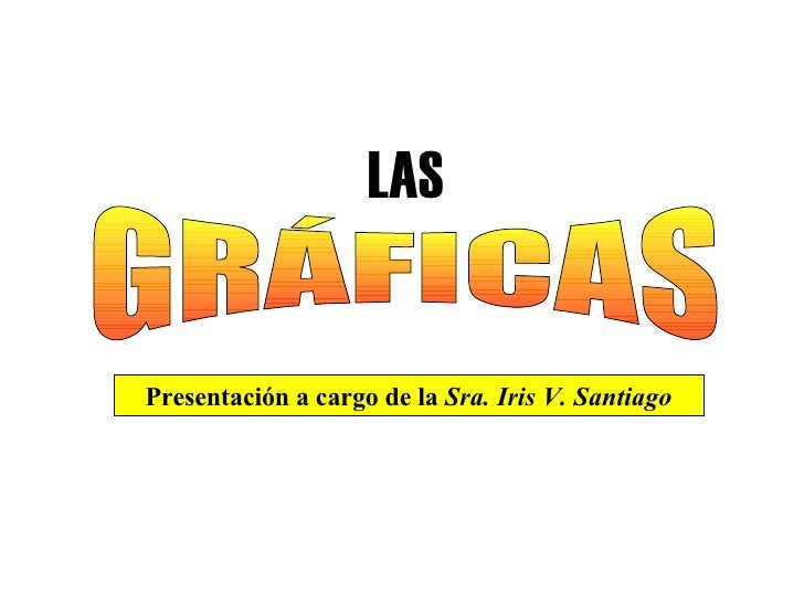 LAS GRÁFICAS Presentación a cargo de la  Sra. Iris V. Santiago