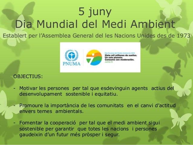 5 juny Dia Mundial del Medi Ambient Establert per l'Assemblea General del les Nacions Unides des de 1973 OBJECTIUS: - Moti...