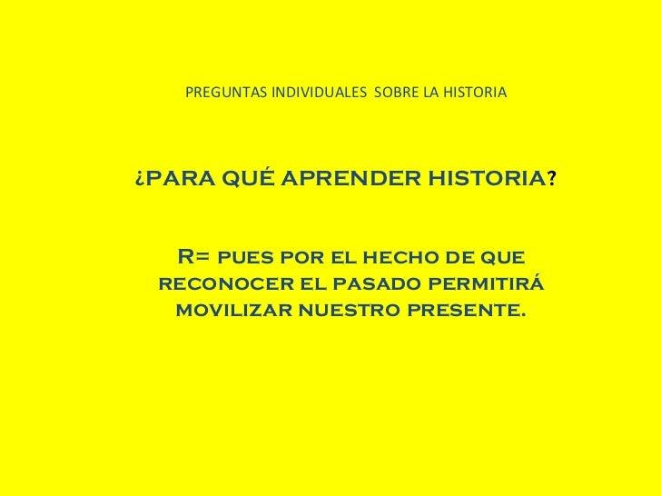 PREGUNTAS INDIVIDUALES  SOBRE LA HISTORIA ¿PARA QUÉ APRENDER HISTORIA ? R= pues por el hecho de que reconocer el pasado pe...