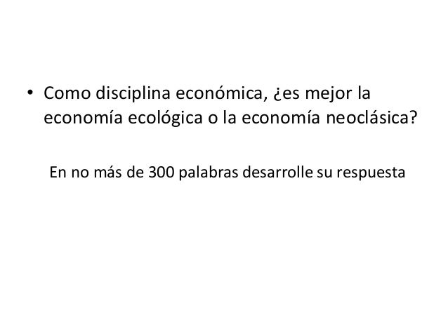 • Como disciplina económica, ¿es mejor la economía ecológica o la economía neoclásica? En no más de 300 palabras desarroll...