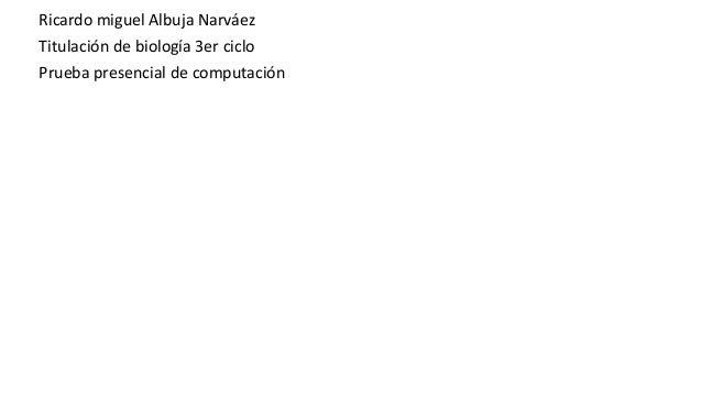 Ricardo miguel Albuja Narváez Titulación de biología 3er ciclo Prueba presencial de computación