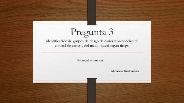 Pregunta 3 Identificación de grupos de riesgo de caries y protocolos de control de caries y del medio bucal según riesgo P...