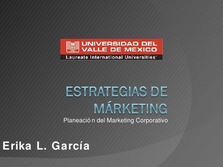 Planeación del Marketing Corporativo Erika L. García