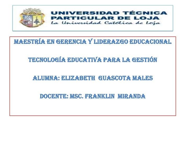 MAESTRÍA EN GERENCIA Y LIDERAZGO EDUCACIONAL   TECNOLOGÍA EDUCATIVA PARA LA GESTIÓN     ALUMNA: ELIZABETh GUASCOTA MALES  ...