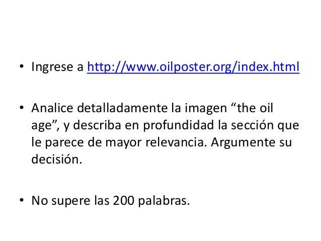 """• Ingrese a http://www.oilposter.org/index.html • Analice detalladamente la imagen """"the oil age"""", y describa en profundida..."""