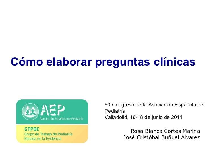 Cómo elaborar preguntas clínicas Rosa Blanca Cortés Marina José Cristóbal Buñuel Álvarez 60 Congreso de la Asociación Espa...