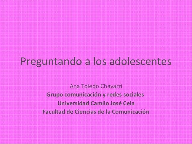 Preguntando a los adolescentes              Ana Toledo Chávarri     Grupo comunicación y redes sociales         Universida...