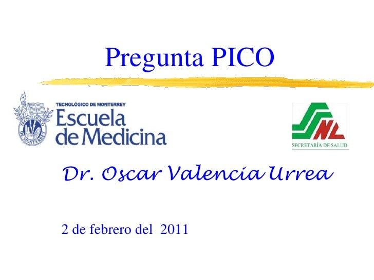 Pregunta PICO<br />Dr. Oscar Valencia Urrea<br />2 de febrero del  2011<br />