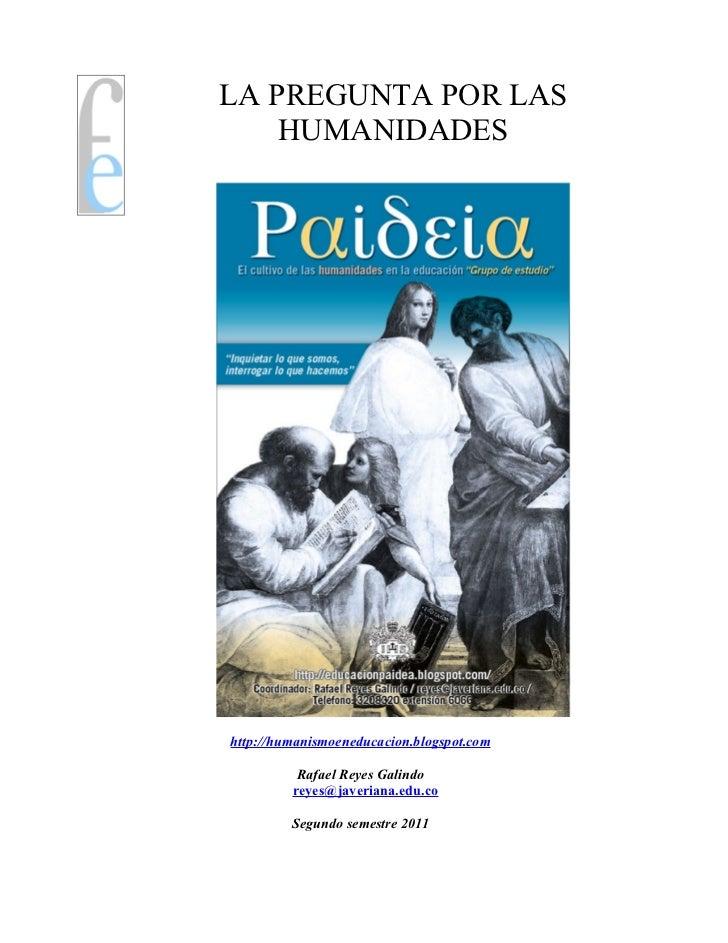 LA PREGUNTA POR LAS    HUMANIDADEShttp://humanismoeneducacion.blogspot.com          Rafael Reyes Galindo         reyes@jav...