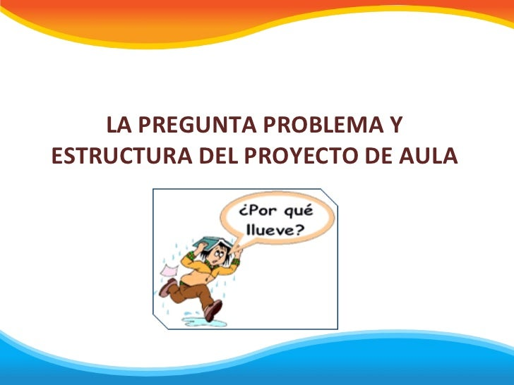 LA PREGUNTA PROBLEMA YESTRUCTURA DEL PROYECTO DE AULA