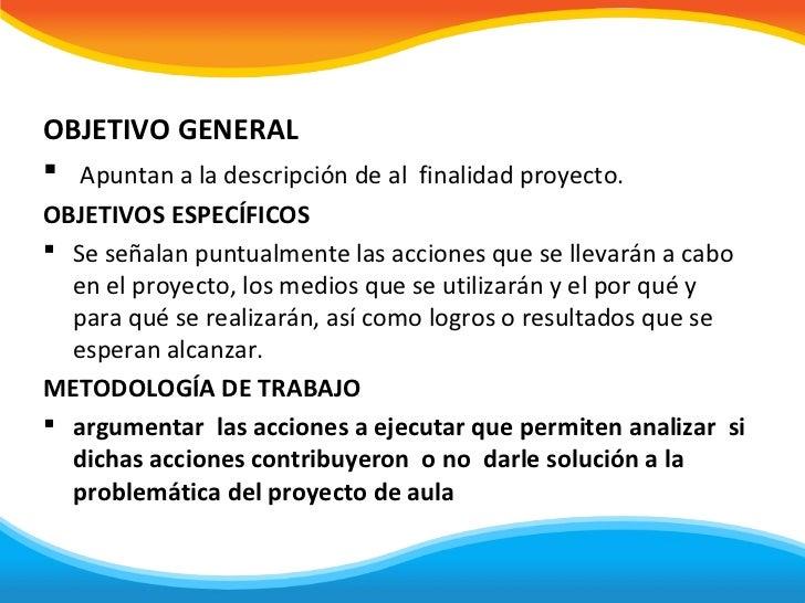 OBJETIVO GENERAL Apuntan a la descripción de al finalidad proyecto.OBJETIVOS ESPECÍFICOS Se señalan puntualmente las acc...