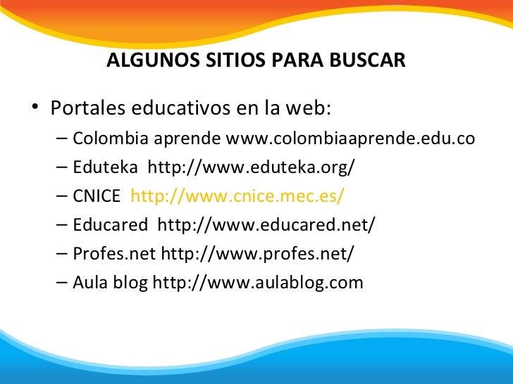ALGUNOS SITIOS PARA BUSCAR• Portales educativos en la web:  – Colombia aprende www.colombiaaprende.edu.co  – Eduteka http:...